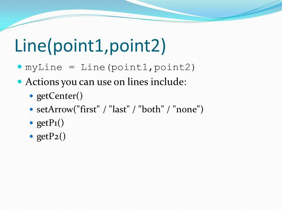 Line(point1,point2) myLine = Line(point1,point2) Actions you can use on lines include: getCenter() setArrow(