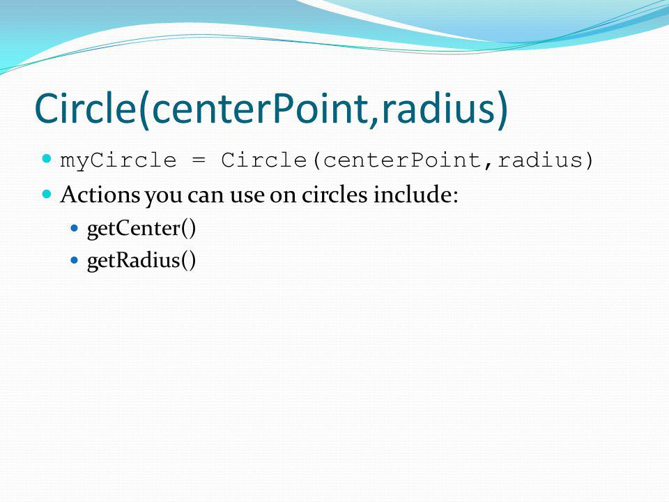 Circle(centerPoint,radius) myCircle = Circle(centerPoint,radius) Actions you can use on circles include: getCenter() getRadius()