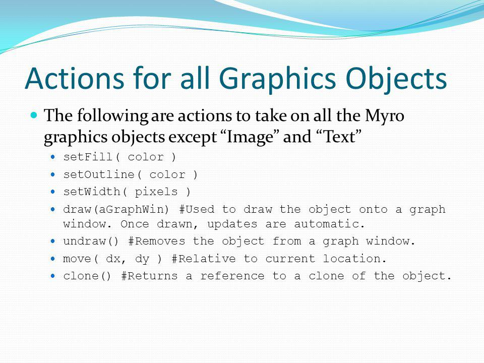 Actions for all Graphics Objects The following are actions to take on all the Myro graphics objects except Image and Text setFill( color ) setOutline(