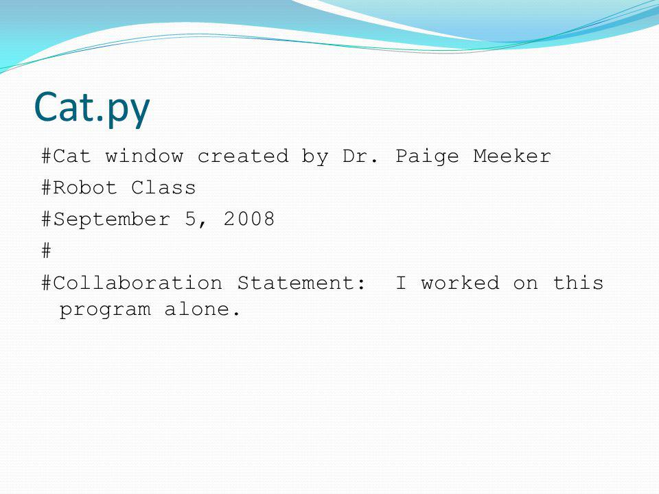 Cat.py #Cat window created by Dr. Paige Meeker #Robot Class #September 5, 2008 # #Collaboration Statement: I worked on this program alone.