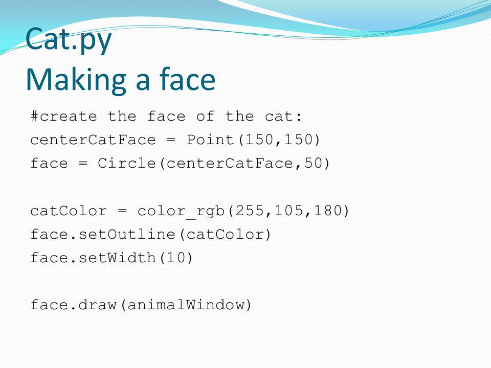 Cat.py Making a face #create the face of the cat: centerCatFace = Point(150,150) face = Circle(centerCatFace,50) catColor = color_rgb(255,105,180) fac