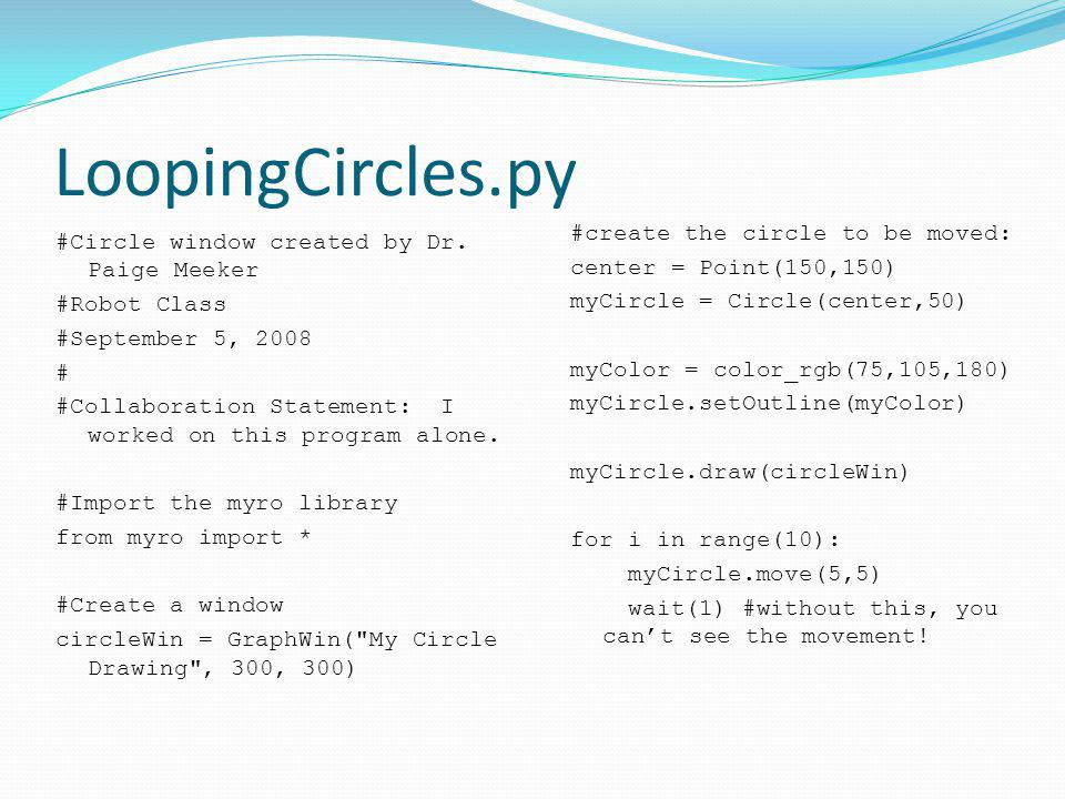 LoopingCircles.py #Circle window created by Dr. Paige Meeker #Robot Class #September 5, 2008 # #Collaboration Statement: I worked on this program alon