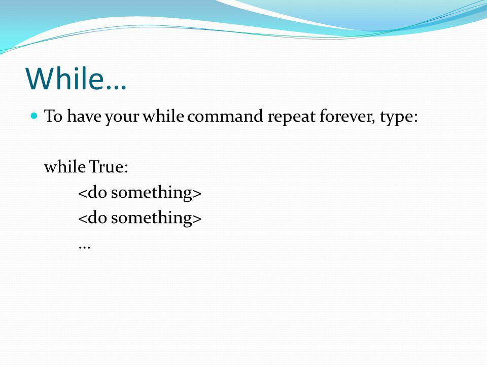 While… To have your while command repeat forever, type: while True: …