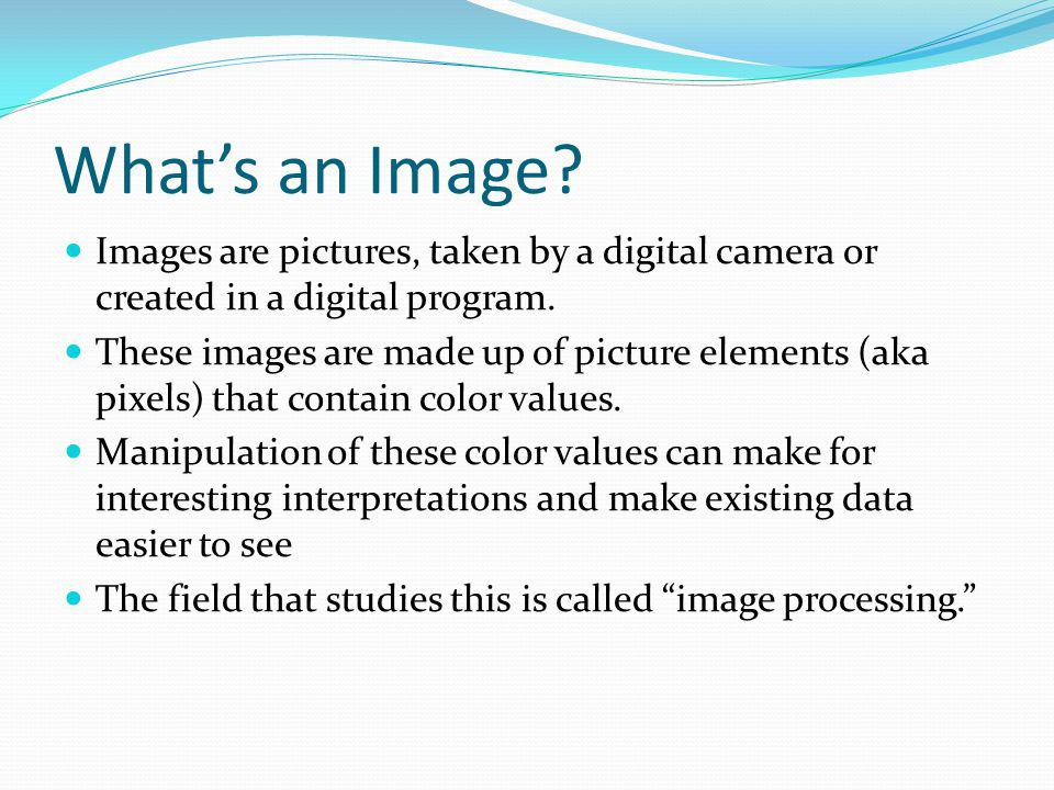 Whats an Image? Images are pictures, taken by a digital camera or created in a digital program. These images are made up of picture elements (aka pixe