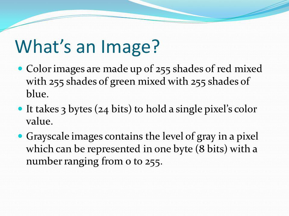 Whats an Image? Color images are made up of 255 shades of red mixed with 255 shades of green mixed with 255 shades of blue. It takes 3 bytes (24 bits)