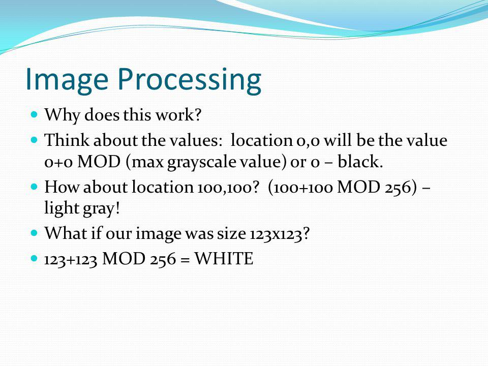 Image Processing Why does this work? Think about the values: location 0,0 will be the value 0+0 MOD (max grayscale value) or 0 – black. How about loca
