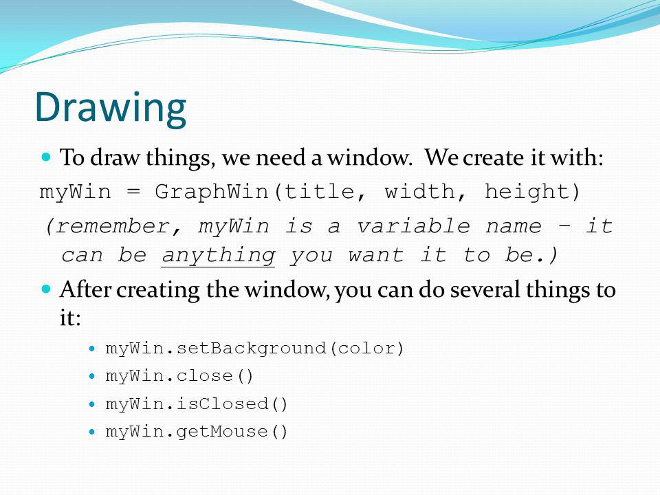 Drawing To draw things, we need a window. We create it with: myWin = GraphWin(title, width, height) (remember, myWin is a variable name – it can be an