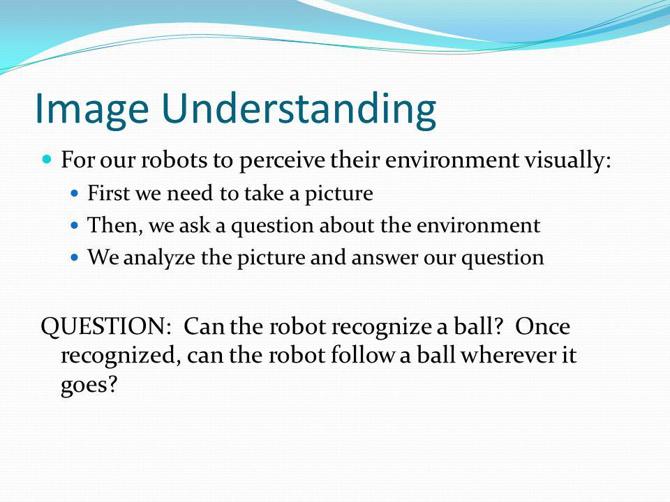 Image Understanding For our robots to perceive their environment visually: First we need to take a picture Then, we ask a question about the environme