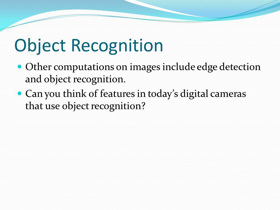Object Recognition Other computations on images include edge detection and object recognition. Can you think of features in todays digital cameras tha