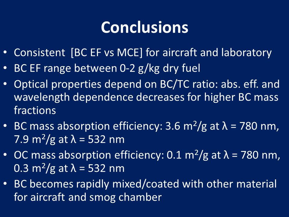 Conclusions Consistent [BC EF vs MCE] for aircraft and laboratory BC EF range between 0-2 g/kg dry fuel Optical properties depend on BC/TC ratio: abs.