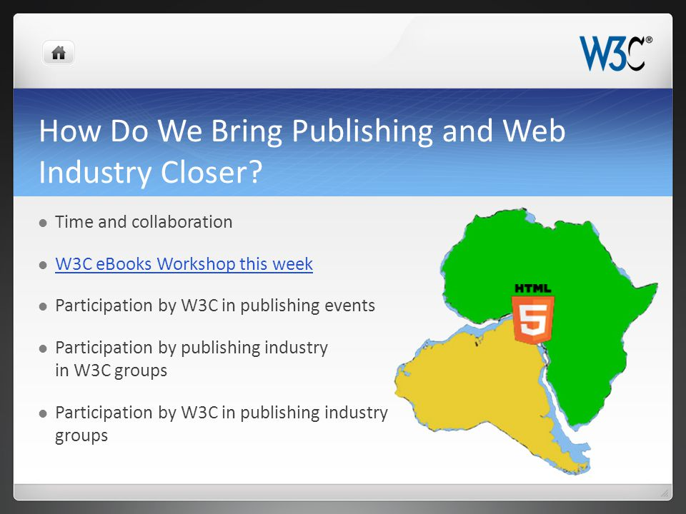 How Do We Bring Publishing and Web Industry Closer? Time and collaboration W3C eBooks Workshop this week Participation by W3C in publishing events Par