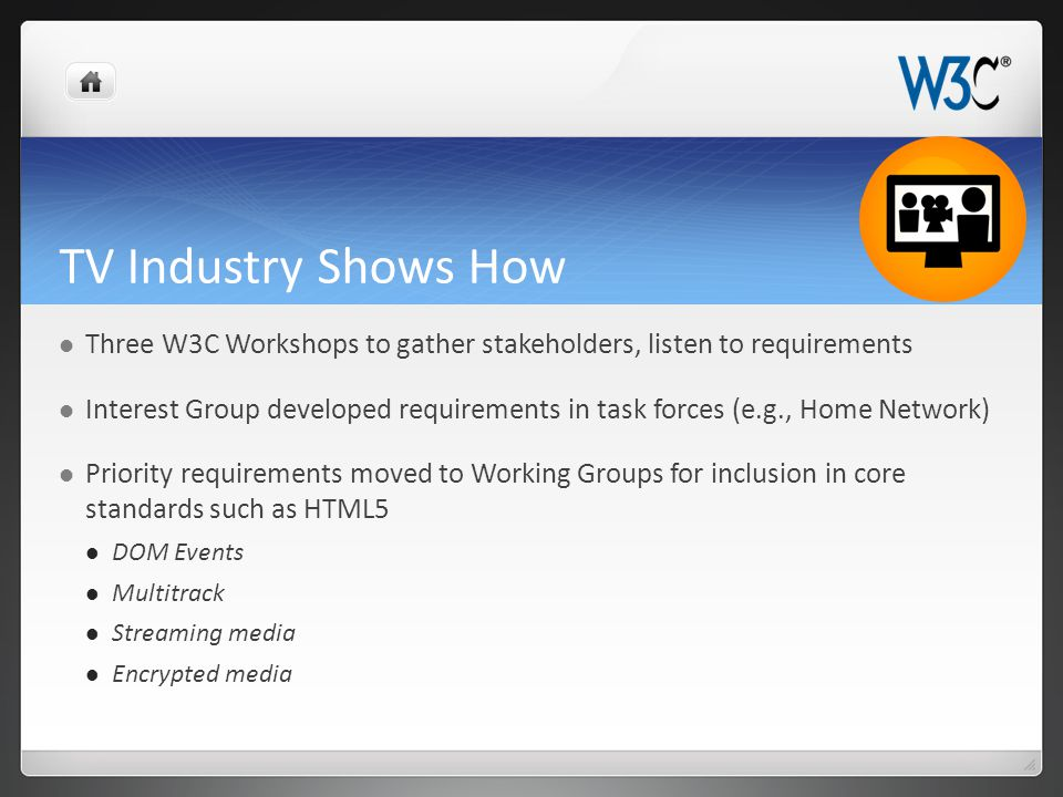 TV Industry Shows How Three W3C Workshops to gather stakeholders, listen to requirements Interest Group developed requirements in task forces (e.g., H