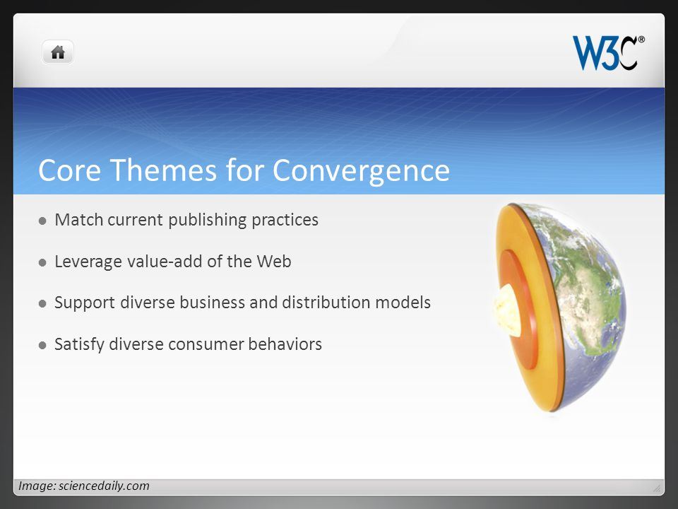 Core Themes for Convergence Match current publishing practices Leverage value-add of the Web Support diverse business and distribution models Satisfy