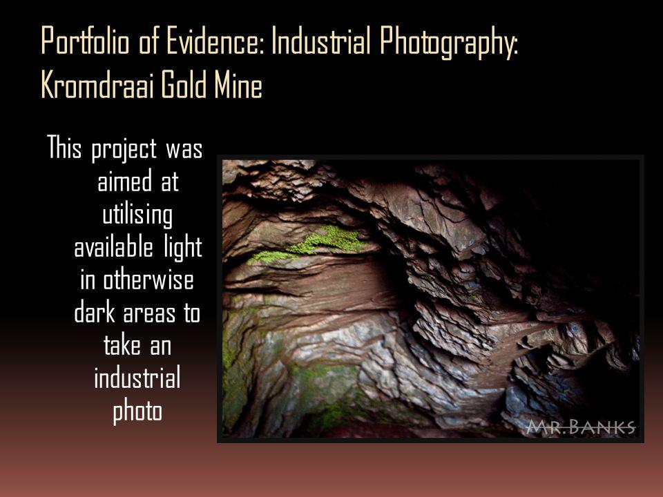 Portfolio of Evidence: Industrial Photography: Kromdraai Gold Mine This project was aimed at utilising available light in otherwise dark areas to take