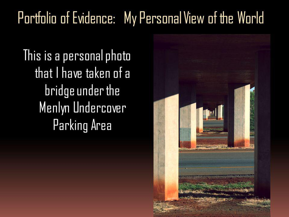 Portfolio of Evidence: My Personal View of the World This is a personal photo that I have taken of a bridge under the Menlyn Undercover Parking Area