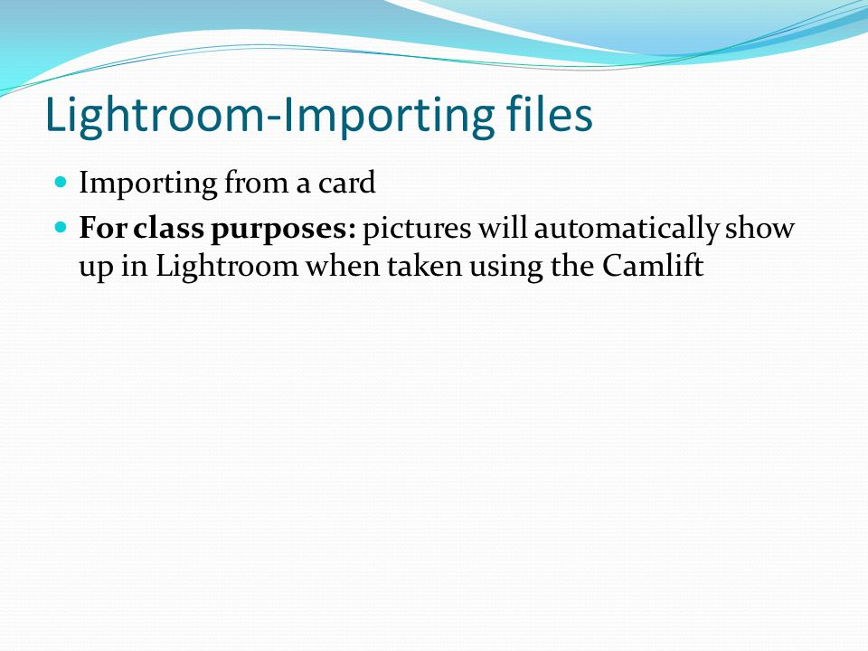 Lightroom-Importing files Importing from a card For class purposes: pictures will automatically show up in Lightroom when taken using the Camlift