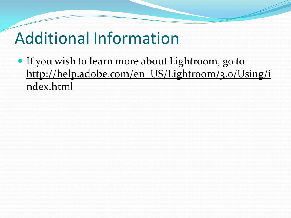 Additional Information If you wish to learn more about Lightroom, go to http://help.adobe.com/en_US/Lightroom/3.0/Using/i ndex.html
