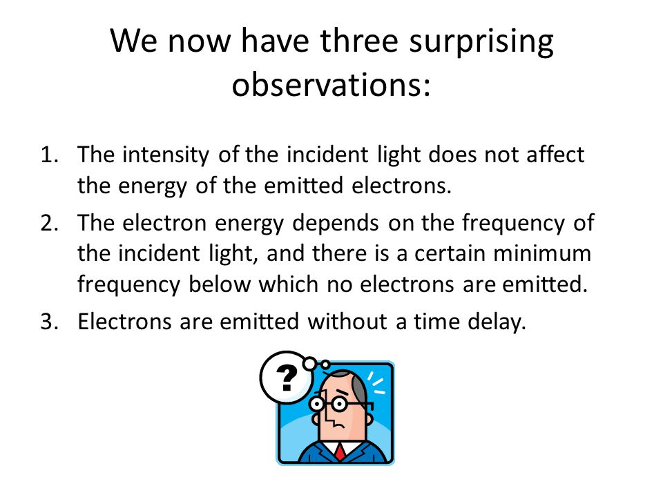 We now have three surprising observations: 1.The intensity of the incident light does not affect the energy of the emitted electrons. 2.The electron e
