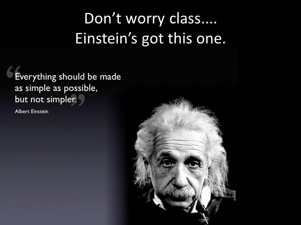 Dont worry class.... Einsteins got this one.