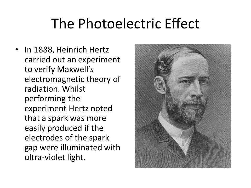 The Photoelectric Effect In 1888, Heinrich Hertz carried out an experiment to verify Maxwells electromagnetic theory of radiation. Whilst performing t
