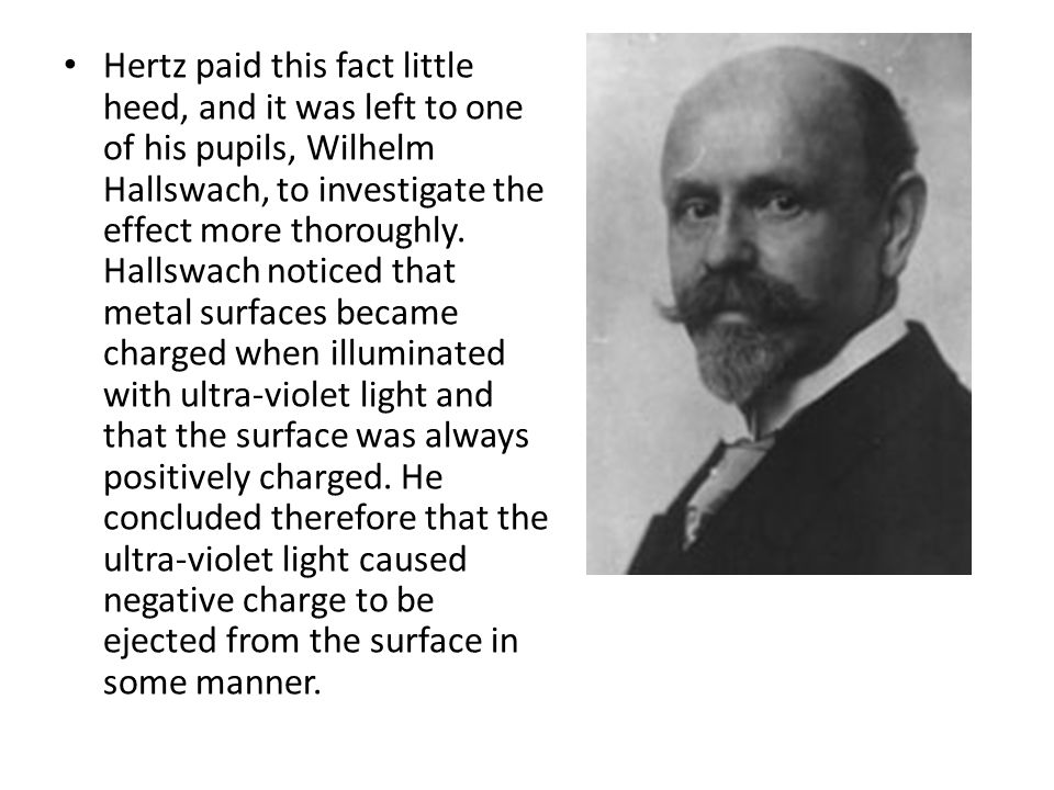 Hertz paid this fact little heed, and it was left to one of his pupils, Wilhelm Hallswach, to investigate the effect more thoroughly. Hallswach notice