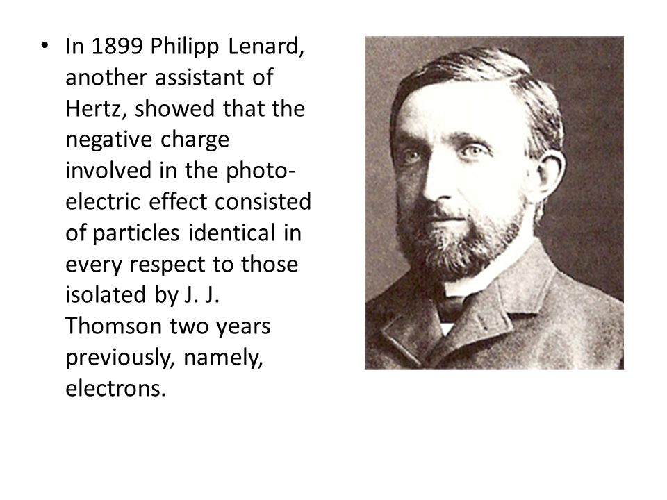 In 1899 Philipp Lenard, another assistant of Hertz, showed that the negative charge involved in the photo- electric effect consisted of particles iden