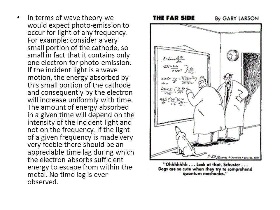 In terms of wave theory we would expect photo-emission to occur for light of any frequency. For example: consider a very small portion of the cathode,