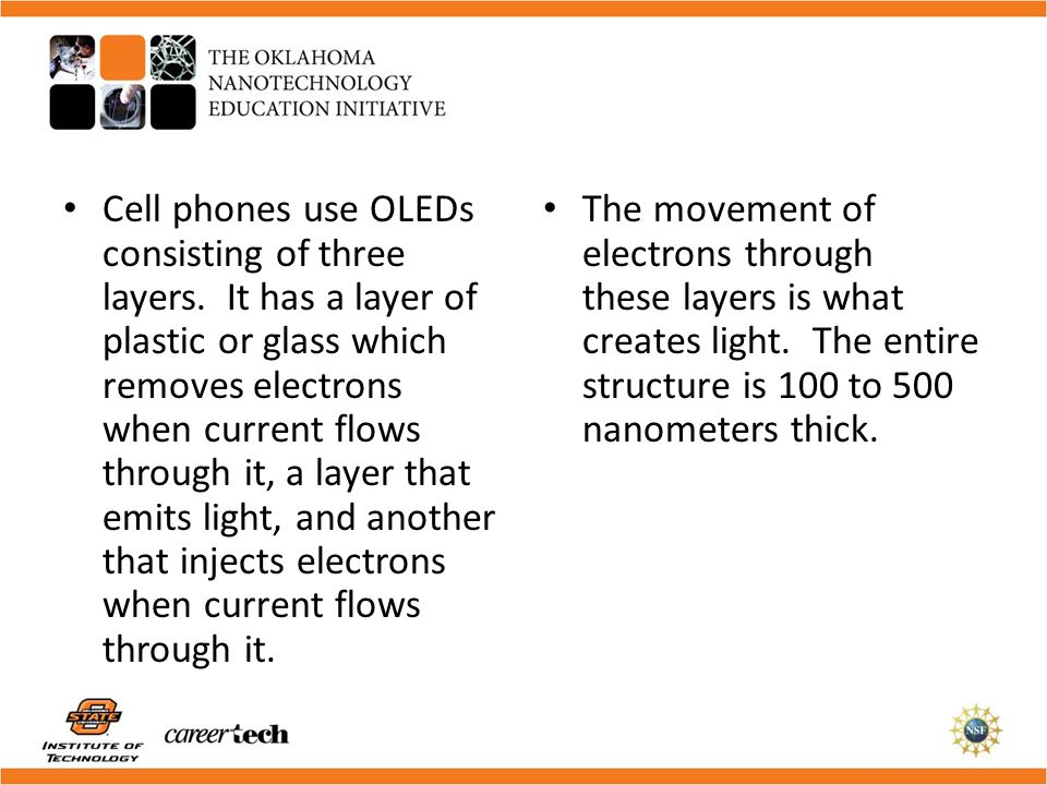 The movement of electrons through these layers is what creates light. The entire structure is 100 to 500 nanometers thick. Cell phones use OLEDs consi