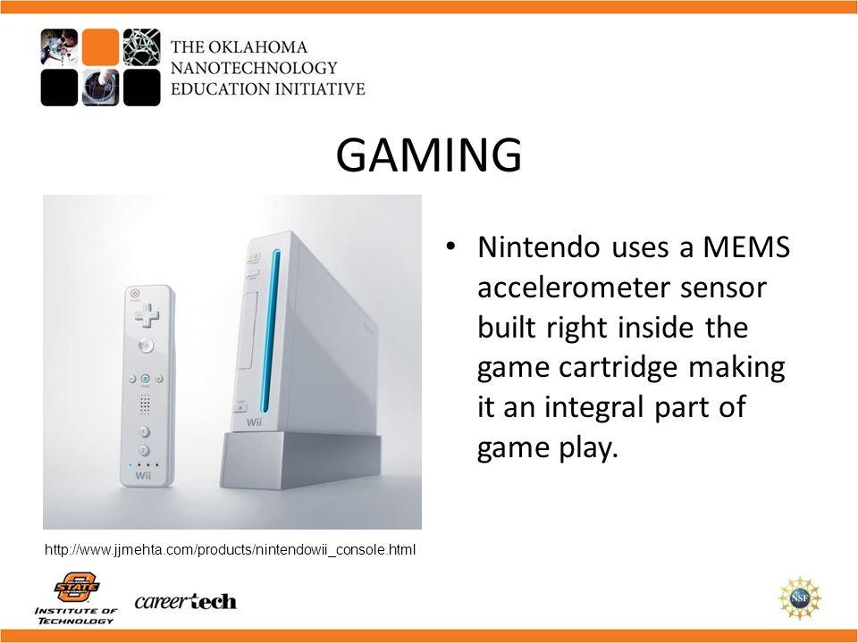 GAMING Nintendo uses a MEMS accelerometer sensor built right inside the game cartridge making it an integral part of game play. http://www.jjmehta.com