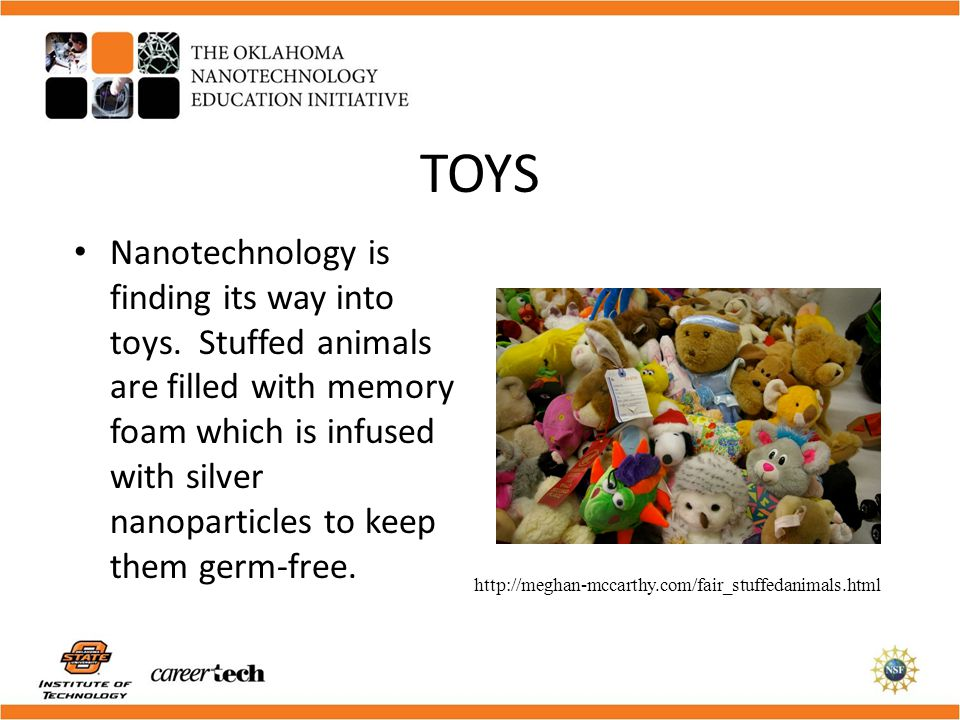 TOYS Nanotechnology is finding its way into toys. Stuffed animals are filled with memory foam which is infused with silver nanoparticles to keep them