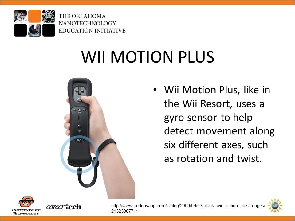 WII MOTION PLUS Wii Motion Plus, like in the Wii Resort, uses a gyro sensor to help detect movement along six different axes, such as rotation and twi