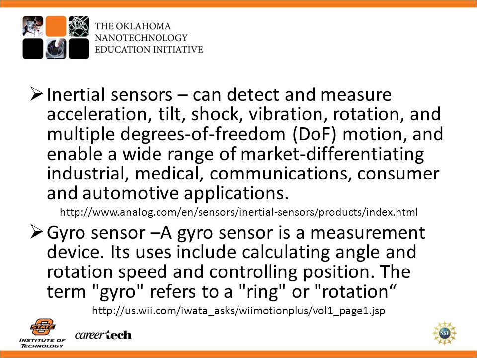 Inertial sensors – can detect and measure acceleration, tilt, shock, vibration, rotation, and multiple degrees-of-freedom (DoF) motion, and enable a w