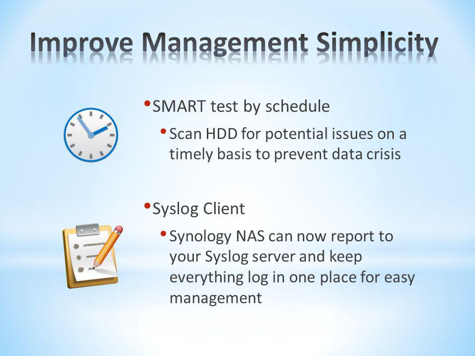 SMART test by schedule Scan HDD for potential issues on a timely basis to prevent data crisis Syslog Client Synology NAS can now report to your Syslog