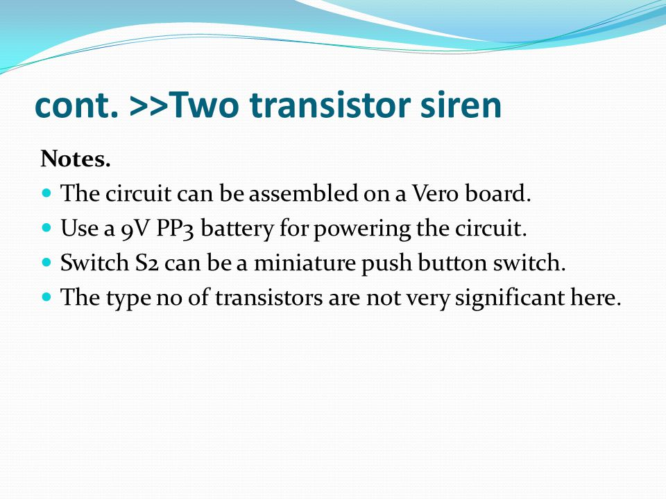 cont. >>Two transistor siren Notes. The circuit can be assembled on a Vero board. Use a 9V PP3 battery for powering the circuit. Switch S2 can be a mi