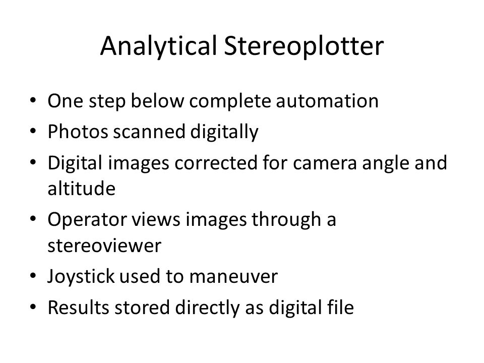 Analytical Stereoplotter One step below complete automation Photos scanned digitally Digital images corrected for camera angle and altitude Operator v