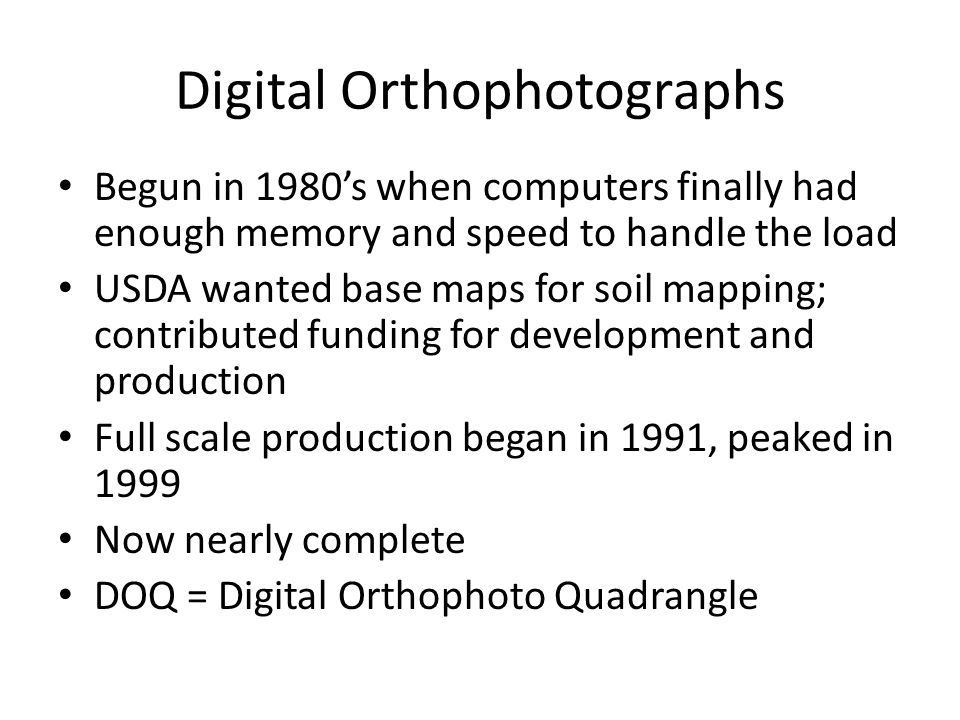 Digital Orthophotographs Begun in 1980s when computers finally had enough memory and speed to handle the load USDA wanted base maps for soil mapping; contributed funding for development and production Full scale production began in 1991, peaked in 1999 Now nearly complete DOQ = Digital Orthophoto Quadrangle