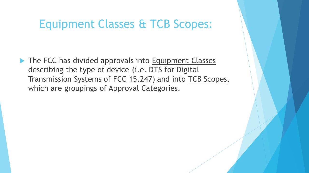 Equipment Classes & TCB Scopes: The FCC has divided approvals into Equipment Classes describing the type of device (i.e.