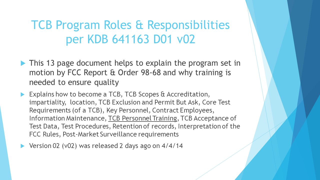 TCB Program Roles & Responsibilities per KDB 641163 D01 v02 This 13 page document helps to explain the program set in motion by FCC Report & Order 98-68 and why training is needed to ensure quality Explains how to become a TCB, TCB Scopes & Accreditation, impartiality, location, TCB Exclusion and Permit But Ask, Core Test Requirements (of a TCB), Key Personnel, Contract Employees, Information Maintenance, TCB Personnel Training, TCB Acceptance of Test Data, Test Procedures, Retention of records, Interpretation of the FCC Rules, Post-Market Surveillance requirements Version 02 (v02) was released 2 days ago on 4/4/14