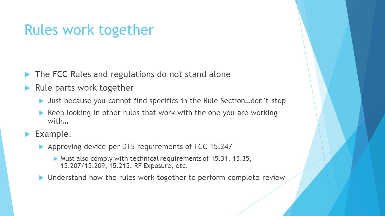 Rules work together The FCC Rules and regulations do not stand alone Rule parts work together Just because you cannot find specifics in the Rule Section…dont stop Keep looking in other rules that work with the one you are working with… Example: Approving device per DTS requirements of FCC 15.247 Must also comply with technical requirements of 15.31, 15.35, 15.207/15.209, 15.215, RF Exposure, etc.