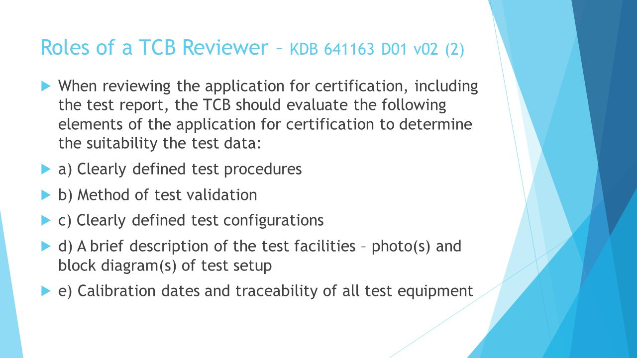Roles of a TCB Reviewer – KDB 641163 D01 v02 (2) When reviewing the application for certification, including the test report, the TCB should evaluate the following elements of the application for certification to determine the suitability the test data: a) Clearly defined test procedures b) Method of test validation c) Clearly defined test configurations d) A brief description of the test facilities – photo(s) and block diagram(s) of test setup e) Calibration dates and traceability of all test equipment