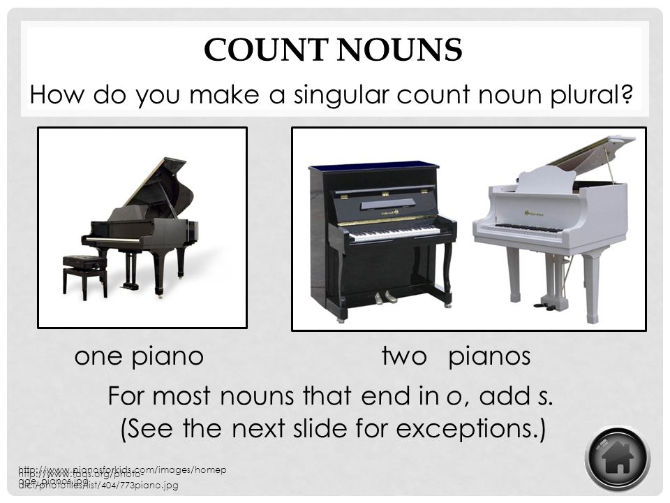 COUNT NOUNS How do you make a singular count noun plural? For most nouns that end in o, add s. one pianotwo http://www.pianosforkids.com/images/homep