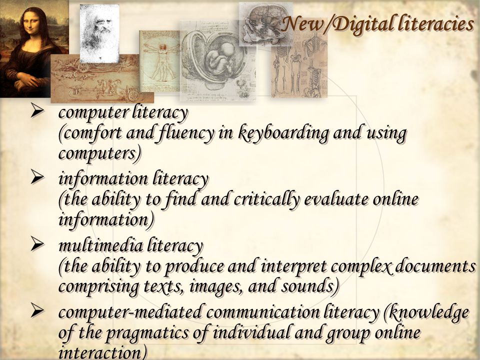 New/Digital literacies computer literacy (comfort and fluency in keyboarding and using computers) information literacy (the ability to find and critically evaluate online information) multimedia literacy (the ability to produce and interpret complex documents comprising texts, images, and sounds) computer-mediated communication literacy (knowledge of the pragmatics of individual and group online interaction) computer literacy (comfort and fluency in keyboarding and using computers) information literacy (the ability to find and critically evaluate online information) multimedia literacy (the ability to produce and interpret complex documents comprising texts, images, and sounds) computer-mediated communication literacy (knowledge of the pragmatics of individual and group online interaction)