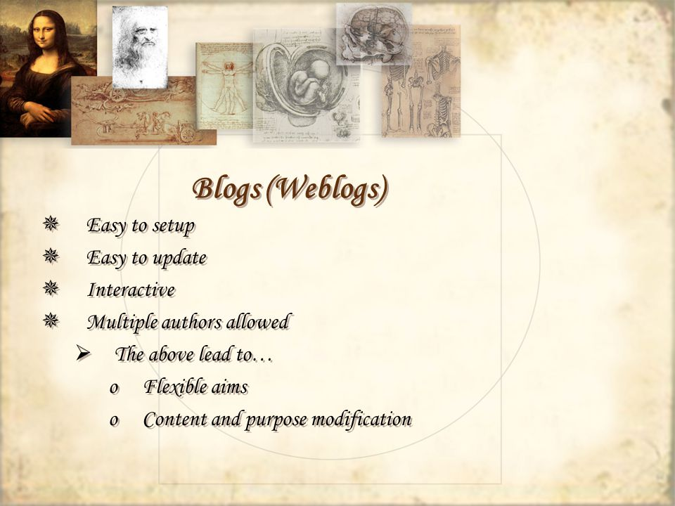 Blogs (Weblogs) Easy to setup Easy to update Interactive Multiple authors allowed The above lead to… oFlexible aims oContent and purpose modification Easy to setup Easy to update Interactive Multiple authors allowed The above lead to… oFlexible aims oContent and purpose modification