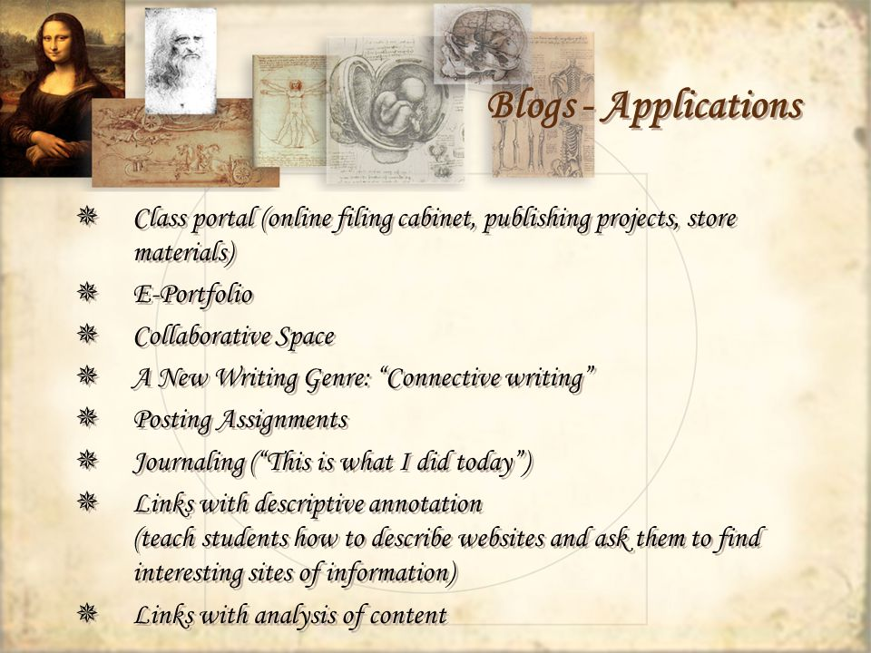 Blogs - Applications Class portal (online filing cabinet, publishing projects, store materials) E-Portfolio Collaborative Space A New Writing Genre: Connective writing Posting Assignments Journaling (This is what I did today) Links with descriptive annotation (teach students how to describe websites and ask them to find interesting sites of information) Links with analysis of content Class portal (online filing cabinet, publishing projects, store materials) E-Portfolio Collaborative Space A New Writing Genre: Connective writing Posting Assignments Journaling (This is what I did today) Links with descriptive annotation (teach students how to describe websites and ask them to find interesting sites of information) Links with analysis of content
