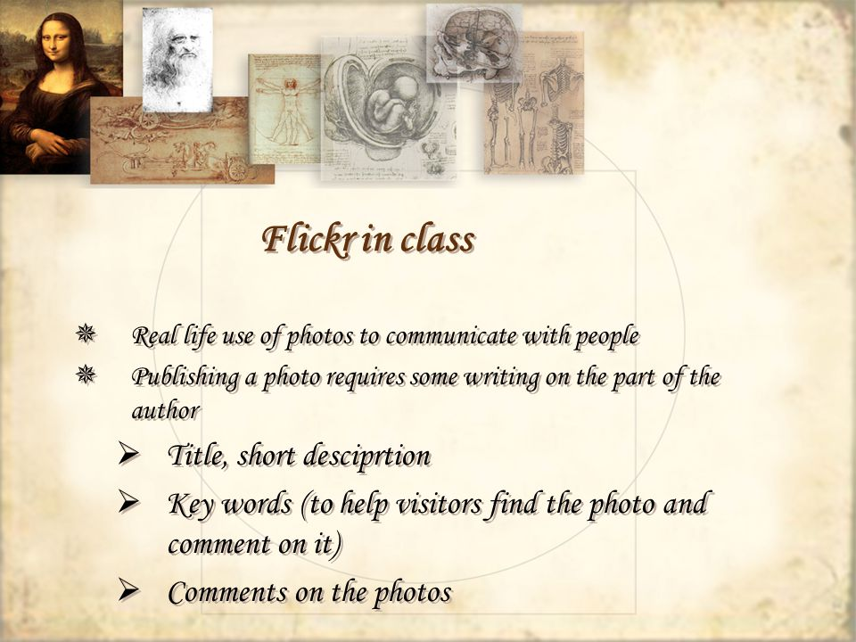 Flickr in class Real life use of photos to communicate with people Publishing a photo requires some writing on the part of the author Title, short desciprtion Key words (to help visitors find the photo and comment on it) Comments on the photos Real life use of photos to communicate with people Publishing a photo requires some writing on the part of the author Title, short desciprtion Key words (to help visitors find the photo and comment on it) Comments on the photos