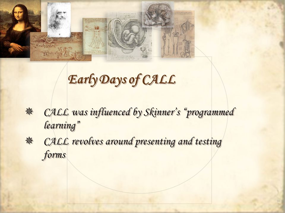 Early Days of CALL CALL was influenced by Skinners programmed learning CALL revolves around presenting and testing forms CALL was influenced by Skinners programmed learning CALL revolves around presenting and testing forms