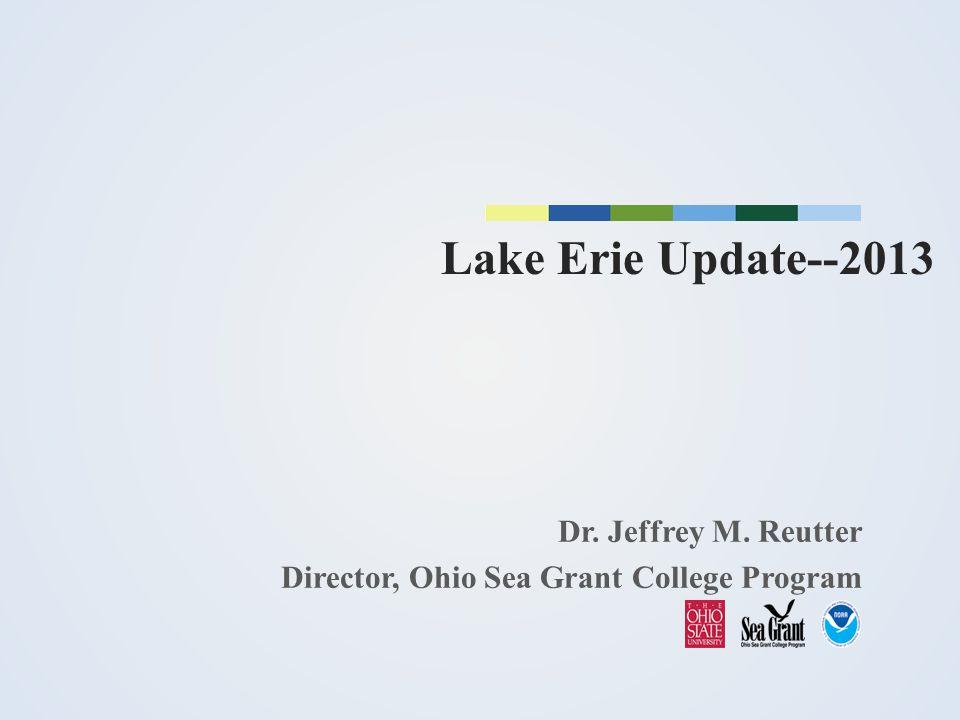 Lake Erie Update--2013 Dr. Jeffrey M. Reutter Director, Ohio Sea Grant College Program