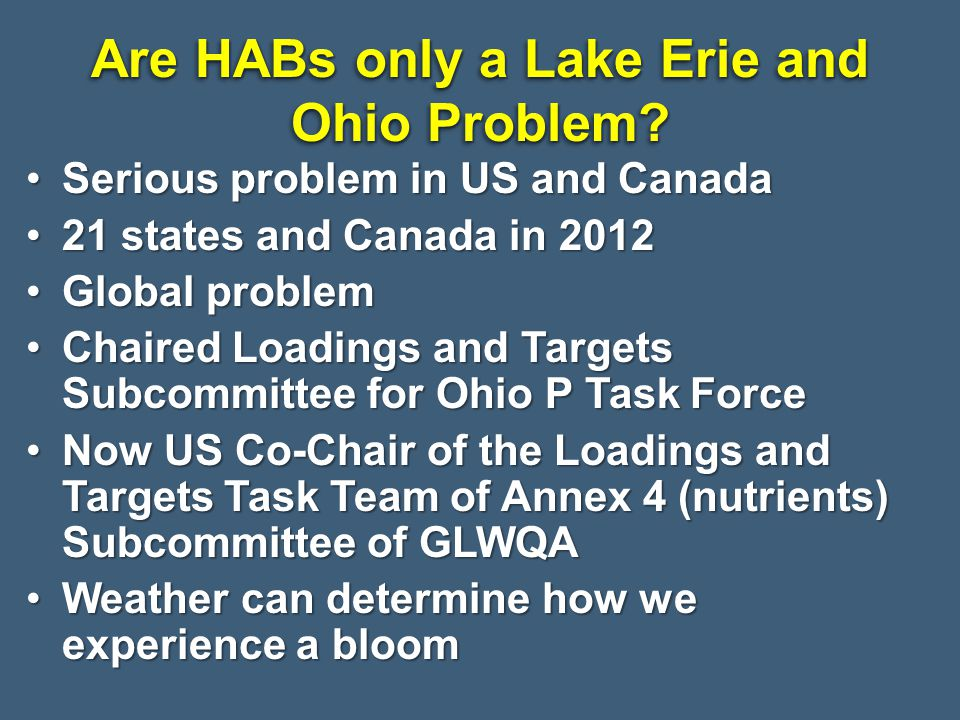 Serious problem in US and CanadaSerious problem in US and Canada 21 states and Canada in 201221 states and Canada in 2012 Global problemGlobal problem Chaired Loadings and Targets Subcommittee for Ohio P Task ForceChaired Loadings and Targets Subcommittee for Ohio P Task Force Now US Co-Chair of the Loadings and Targets Task Team of Annex 4 (nutrients) Subcommittee of GLWQANow US Co-Chair of the Loadings and Targets Task Team of Annex 4 (nutrients) Subcommittee of GLWQA Weather can determine how we experience a bloomWeather can determine how we experience a bloom Are HABs only a Lake Erie and Ohio Problem?
