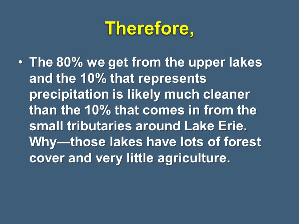 Therefore,Therefore, The 80% we get from the upper lakes and the 10% that represents precipitation is likely much cleaner than the 10% that comes in from the small tributaries around Lake Erie.