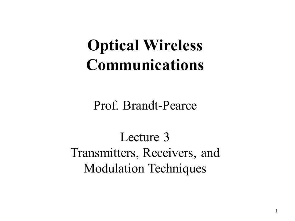 1 Prof. Brandt-Pearce Lecture 3 Transmitters, Receivers, and Modulation Techniques Optical Wireless Communications